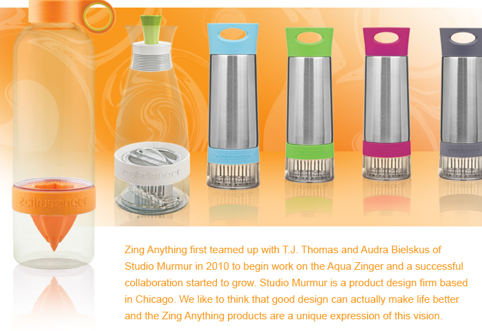 Zing Anything first teamed up with T.J. Thomas and Audra Bielskus of Studio Murmur in 2010 to begin work on the Aqua Zinger and a successful collaboration started to grow. Studio Murmur is a product design firm based in Chicago. We like to think that good design can actually make life better and the Zing Anything products are a unique expression of this vision.