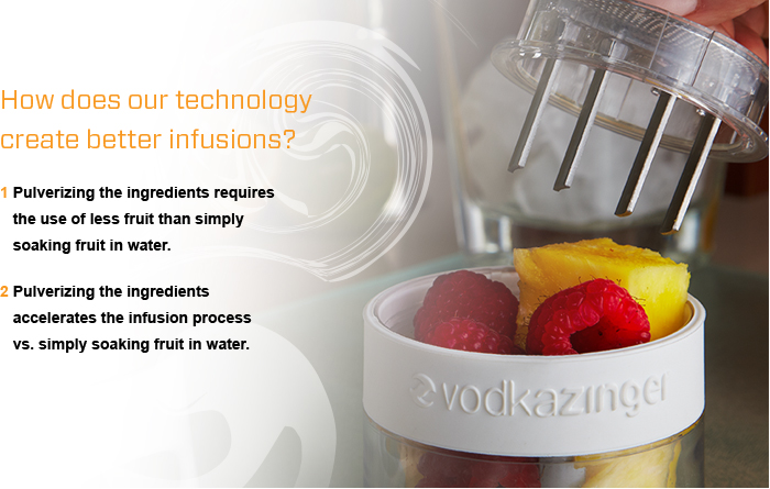 How does our technology create better infusions? 1 Pulverizing the ingredients releases    a greater hue, aroma and flavor    than simply 2 Pulverizing the ingredients require    the use of less fruit than simply    soaking fruit in water. 3 Pulverizing the ingredients    accelerates the infusion process    vs. simply soaking fruit in water.