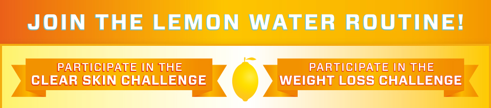 JOIN THE LEMON WATER ROUTINE! - PARTICIPATE IN THE CLEAR SKIN CHALLENGE - PARTICIPATE IN THE WEIGHT LOSS CHALLENGE